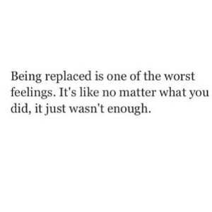 The Worst, Net, and One: Being replaced is one of the worst  feelings. It's like no matter what you  did, it just wasn't enough https://iglovequotes.net/
