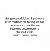 Tag • Share • Like Being respectful, kind & polite are often mistaken for flirting. It's sad because such qualities are becoming uncommon in a stressed world. muftimenk muftimenkfanpage muftimenkreminders Follow: @muftimenkofficial Follow: @muftimenkreminders: Being respectful, kind & polite are  often mistaken for flirting. It's sad  because such qualities are  ecoming uncommon in a  stressed world.  MUFTI ISMAIL MENK Tag • Share • Like Being respectful, kind & polite are often mistaken for flirting. It's sad because such qualities are becoming uncommon in a stressed world. muftimenk muftimenkfanpage muftimenkreminders Follow: @muftimenkofficial Follow: @muftimenkreminders