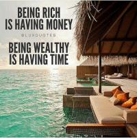 Being Rich, Memes, and Money: BEING RICH  IS HAVING MONEY  @LUXQUOTES  BEING WEALTHY  IS HAVING TIME Time is the most valuable asset you can have 🙏🏼 @luxquotes