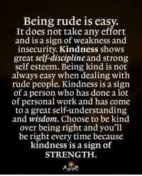 Memes, Rude, and Work: Being rude is easy.  It does not take any effort  and is a sign of weakness and  insecurity. Kindness shows  great self-discipline and strong  self esteem. Being kind is not  always easy when dealing with  rude people. Kindness is a sign  of a person who has done a lot  of personal work and has come  to a great self-understanding  and wisdom. Choose to be kind  over being right and you'll  be right every time because  kindness is a sign of  STRENGTH <3