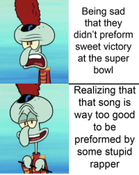 Memes, Super Bowl, and Good: Being sad  that they  didn't preform  sweet victory  at the super  bowl  Realizing that  that song is  way too good  to be  preformed by  some stupid  rapper I mean, I'm pissed, but it's better than nothing via /r/memes http://bit.ly/2WAOfTj