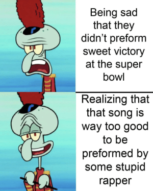Dank, Memes, and Super Bowl: Being sad  that they  didn't preform  sweet victory  at the super  bowl  Realizing that  that song is  way too good  to be  preformed by  some stupid  rapper I mean, I'm pissed, but it's better than nothing by DandelionGaming MORE MEMES