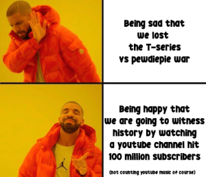 Music, youtube.com, and Lost: Being sad that  we lost  the T-series  vs pewdiepie war  Being happy that  we are going to witness  history by watching  a youtube channel hit  100 million subscribers  Cnot counting youtude music of course) im not supposed to give my opinion....BUT