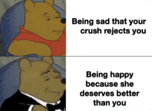 Oh yeah this is big brain time: Being sad that your  crush rejects you  Being happy  because she  deserves better  than you Oh yeah this is big brain time