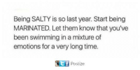 Being Salty: Being SALTY is so last year. Start being  MARINATED. Let them know that you've  been swimming in a mixture of  emotions for a very long time.  Ef  Postize