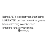 Funny, Memes, and Being Salty: Being SALTY is so last year. Start being  MARINATED. Let them know that you've  been swimming in a mixture of  emotions for a very long time.  @sarcasm_only SarcasmOnly