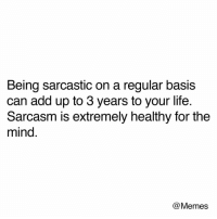Life, Memes, and Live: Being sarcastic on a regular basis  can add up to 3 years to your life  Sarcasm is extremely healthy for the  mind  @Memes @memesmerch... Making you live longer. Loving that line.