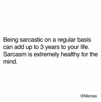 Dank, Life, and Memes: Being sarcastic on a regular basis  can add up to 3 years to your life  Sarcasm is extremely healthy for the  mind.  @Memes 😁