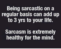 ~Pixie~: Being sarcastic on a  regular basis can add up  to 3 yrs to your life.  Sarcasm is extremely  healthy for the mind. ~Pixie~