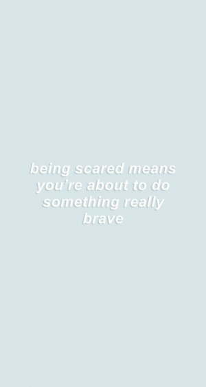 Being Scared: being scared means  you're about to do  something really  brave