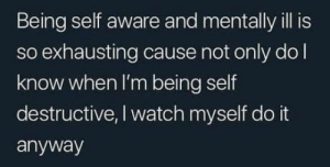 I guess it's time to get treatment…: Being self aware and mentally ill is  so exhausting cause not only dol  know when I'm being self  destructive, I watch myself do it  anyway I guess it's time to get treatment…