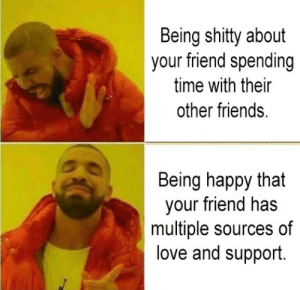 Friends, Love, and Happy: Being shitty about  your friend spending  time with their  other friends.  Being happy that  your friend has  multiple sources of  love and support.