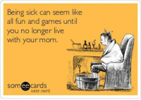 Being sick can seem like  all fun and games until  you no longer live  with your mom  ee  cards  user card
