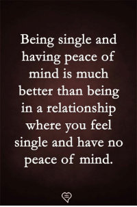 Being Single: Being single and  having peace of  mind is much  better than being  in a relationship  where you feel  single and have no  peace of mind.