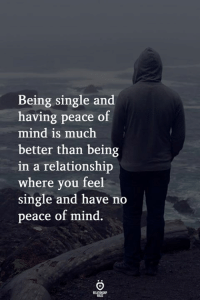 In a Relationship, Mind, and Peace: Being single and  having peace of  mind is much  better than being  in a relationship  where you feel  single and have no  peace of mind
