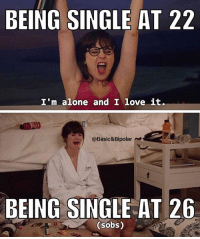 BEING SINGLE AT 22  I'm alone and I love it.  @Basic&Bipolar  BEING SINGLE AT 26  sobs) Why is everyone getting married?! wheresmyman