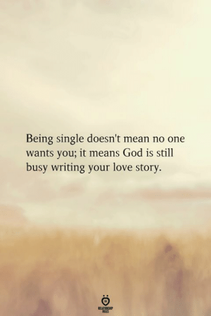 Being Single: Being single doesn't mean no one  wants you; it means God is still  busy writing your love story.  RELATINOHP