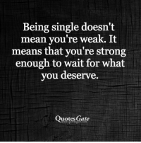 Strong: Being single doesn't  mean you're weak. It  means that you're strong  enough to wait for what  you deserve.  Quotes Gate
