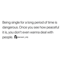 Funny, Memes, and Period: Being single for a long period of time is  dangerous. Once you see how peaceful  it is, you don't even wanna deal with  people. esarcasm only SarcasmOnly