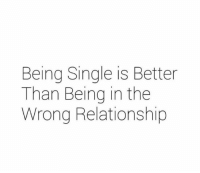 💯: Being Single is Better  Than Being in the  Wrong Relationship 💯