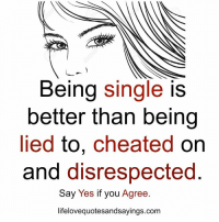 Single, Being Single, and Yes: Being single is  better than being  lied to, cheated on  and disrespected  Say Yes if you Agree.  lifelovequotesandsayings.com Being single .. https://goo.gl/sAiZct