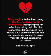 Life, Memes, and Word: Being single is better than being  lied to, cheated on, and  disrespected. Being single is far  better than being part of broken  relationship. Being single is not a  status, it is a word that shows that  you are strong enough to enjoy  your life without depending  on omers.  Type yes if you agree.  CD  RO  RELATIONSHP  OUOTES
