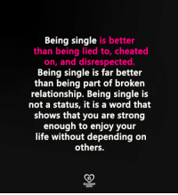 Being Single: Being single is better  than being lied to, cheated  on, and disrespected.  Being single is far better  than being part of broken  relationship. Being single is  not a status, it is a word that  shows that you are strong  enough to enjoy your  life without depending on  others.  RO