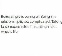 TheStruggleIsReal 😩😩😩😩😩: Being single is boring af. Being in a  relationship is too complicated. Talking  to someone is too frustrating lmao.  what is life TheStruggleIsReal 😩😩😩😩😩