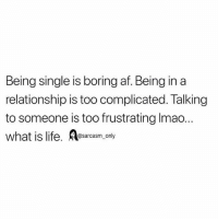 Af, Funny, and Life: Being single is boring af. Being in a  relationship is too complicated. Talking  to someone is too frustrating Imao.  what is life. esarcasm, only SarcasmOnly