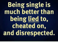 Memes, Single, and Being Single: Being single is  much better than  being lied to,  cheated on,  and disrespected.  www.catchsmile.com
