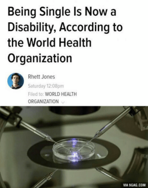 Guess Im a disabled now: Being Single Is Nowa  Disability, According to  the World Health  Organization  Rhett Jones  Saturday 12:08pm  Filed to: WORLD HEALTH  ORGANIZATION  VIA 9GAG.COM Guess Im a disabled now