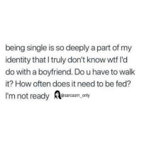 SarcasmOnly: being single is so deeply a part of my  identity that I truly don't know wtf l'd  do with a boyfriend. Do u have to walk  it? How often does it need to be fed?  I'm not ready osarcasm. only SarcasmOnly