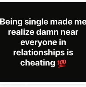 Bruh..😩😂: Being single made me  realize damn near  everyone in  relationships is  cheating 100 Bruh..😩😂