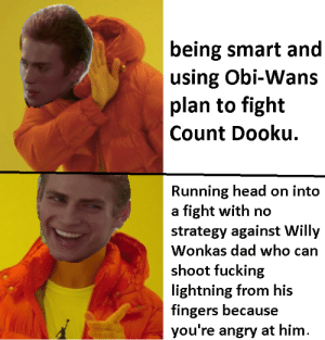 scifiseries:  I'm taking him now!: being smart and  using Obi-Wans  plan to fight  Count Dooku.  Running head on into  a fight with no  strategy against Willy  Wonkas dad who can  shoot fucking  lightning from his  fingers because  you're angry at hinm scifiseries:  I'm taking him now!