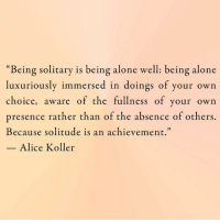 "Greetings from Wednesday. 💜: ""Being solitary is being alone well: being alone  luxuriously immersed in doings of your own  choice  aware of the fullness of your own  presence rather than of the absence of others.  Because solitude is an achievement.""  Alice Koller Greetings from Wednesday. 💜"