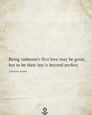 Great But: Being someone's first love may be great,  but to be their last is beyond perfect.  -Unknown Author  RELATIONSHIP  RILES