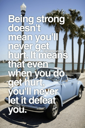 Youll never let it defeat you  Follow for more relatable love and life quotes!!: Being strong  doesn't  mean voul  never get  hurt. t means  that even  when voud0  get hurt  THEGOODVIBE.C  oull neven  et it defeat  you. Youll never let it defeat you  Follow for more relatable love and life quotes!!