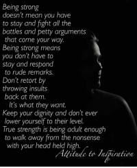 Head, Memes, and Petty: Being strong  doesn't mean you have  to stay and fight all the  battles and petty arguments  that come your way.  Being strong means  you don't have to  stay and respond  to rude remarks  Don't retort by  throwing insults  back at them.  It's what they want.  Keep your dignity and don't ever  lower yourself to their level  True strength is being adult enough  to walk away from the nonsense  with your head held high  Ati itude to tration Attitude to Inspiration