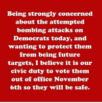 Future, Memes, and Office: Being strongly concerned  about the attempted  bombing attacks on  Democrats today, and  wanting to protect them  from being future  targets, I believe it is our  civic duty to vote them  out of office November  6th so they will be safe. Just helping out