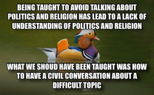 Meh, Politics, and Religion: BEING TAUGHT TO AVOID TALKING ABOUT  POLITICS AND RELIGION HAS LEAD TO A LACK OF  UNDERSTANDING OF POLITICS AND RELIGION  WHAT WE SHOUD HAVE BEEN TAUGHT WAS HOVW  TO HAVE A CIVIL CONVERSATION ABOUTA  DIFFICULT TOPIC Civil? Meh