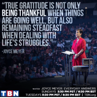 Memes, Struggle, and Sunday: BEING THANKFUL WHEN THINGS  ARE GOING WELL, BUT ALSO  REMAINING STEADFAST  WHEN DEALING WITH  LIFE'S STRUGGLES  JOYCE MEYER  wATCH JOYCE MEYER: EVERYDAY ANSWERS  SUNDAYS 3:30 PM PST/6:30 PM EST  T BN  TUESDAYS 5:30 PM PST/8:30 PM EST I TBN.org AMEN! Everyday Answers with Joyce Meyer Ministries airs TODAY at 6:30 PM EST / 3:30 PM PST!