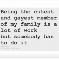 Family, Work, and Grindr: Being the cutest  and gayest member  of my family is a  lot of work  but somebody has  to do it Put this on @drinksforgayz's grave 💀