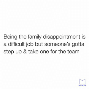 Someone gotta take on for the team.: Being the family disappointment is  a difficult job but someone's gotta  step up & take one for the team  MEMES Someone gotta take on for the team.