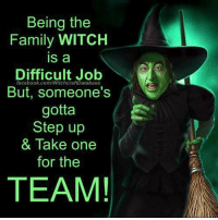 A: Being the  Family WITCH  IS a  Difficult Job  facebook.com/WitchcraftDatabase  But, someone's  gotta  Step up  & Take one  for the  TEAM! A