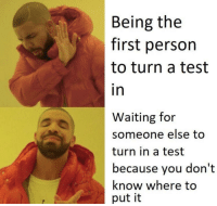 Test, Waiting..., and First: Being the  first person  to turn a test  in  Waiting for  someone else too  turn in a test  because you don't  know where to  put it