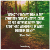 """Knowing, Org, and Steve: """"BEING THE RICHEST THE  CEMETARY DOESNT MATTER GOING  TO BED KNOWING WEVE DONE  SOMETHING WONDERFULIS WHAT  MATTERS TO ME.""""  Steve dobs  Seventy org"""