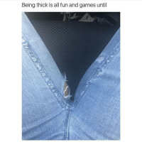 Being thick is all fun and games until Thick thighs may save lives but they also fuck up pants literally every pair