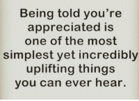 uplifting: Being told you're  appreciated is  one of the most  simplest yet incredibly  uplifting things  you can ever hear.