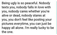 Alive, Being Alone, and Love: Being ugly is so peaceful. Nobody  texts you, nobody falls in love with  you, nobody cares whether you're  alive or dead, nobody stares at  you, you don't feel like posting your  pictures everytime, you can just be  happy all alone. I'm really lucky to be  the one. :)