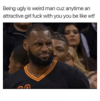 Be Like, Memes, and Ugly: Being ugly is weird man cuz anytime an  attractive girl fuck with you you be like wif I just don't be understanding..😑😂😂